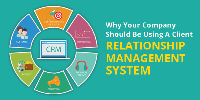 Why Your Company Should Be Using A Client Relationship Management System