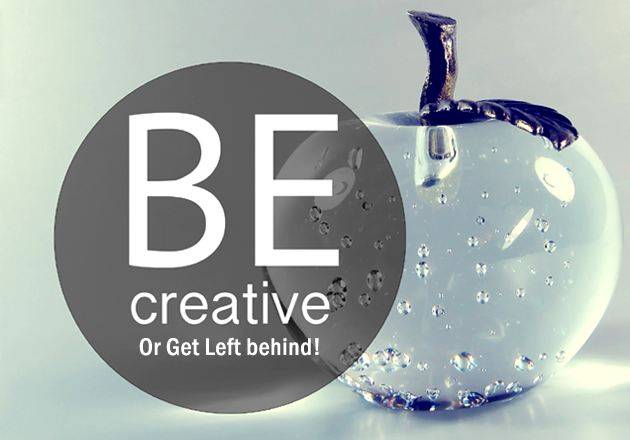 Be Creative Or Get Left behind!