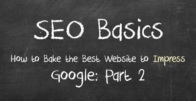 SEO Basics: How to Bake the Best Website to Impress Google: Part 2