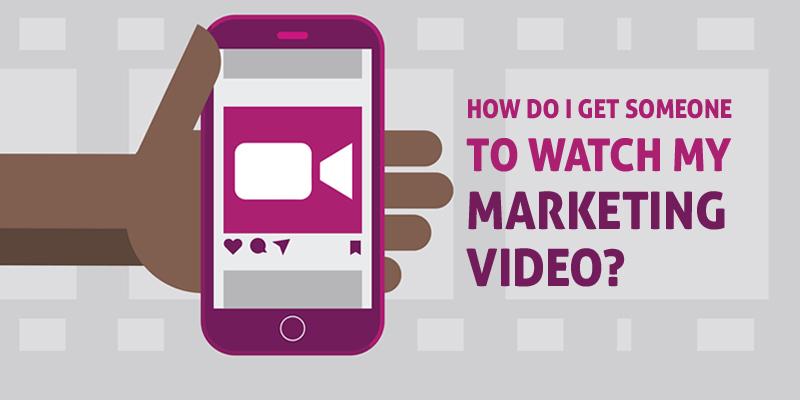 How Do I get someone to watch my Marketing Video?