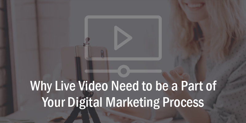 Why Live Video Need to be a Part of Your Digital Marketing Process.