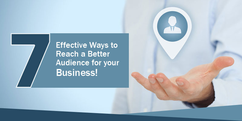 7 Effective Ways to Reach a Better Audience for your Business!