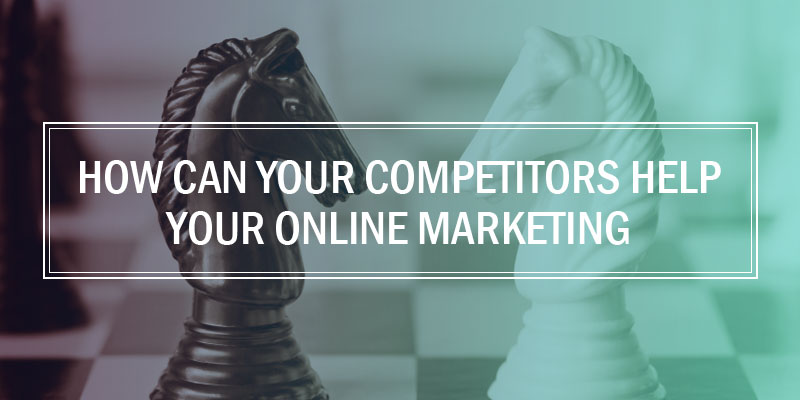 How Can Your Competitors Help Your Online Marketing