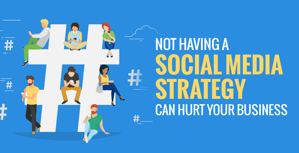 Not Having a Social Media Strategy Can Hurt Your Business