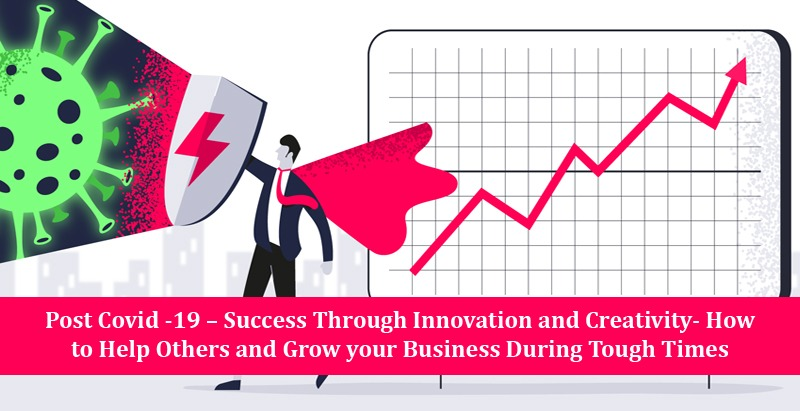 Post Covid -19 – Success Through Innovation and Creativity- How to Help Others and Grow your Business During Tough Times