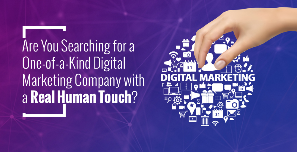 Are You Searching for a One-Of-a-Kind Digital Marketing Company with a Real Human Touch?